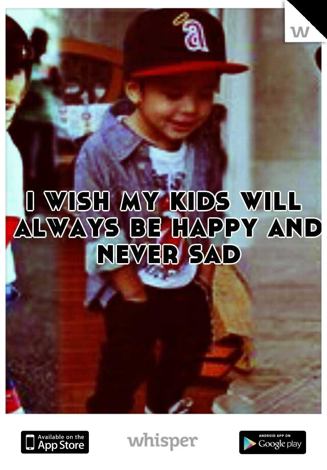 i wish my kids will always be happy and never sad