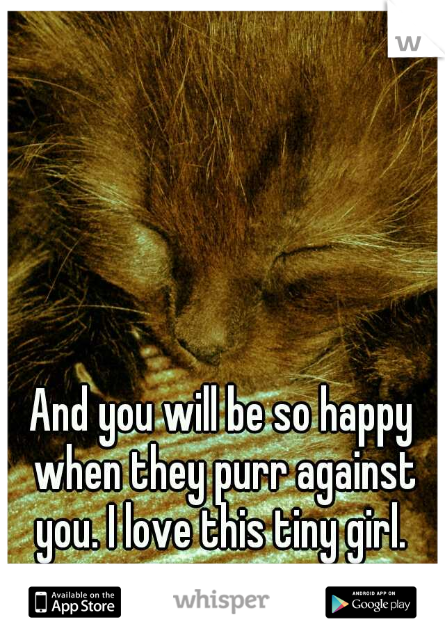 And you will be so happy when they purr against you. I love this tiny girl.