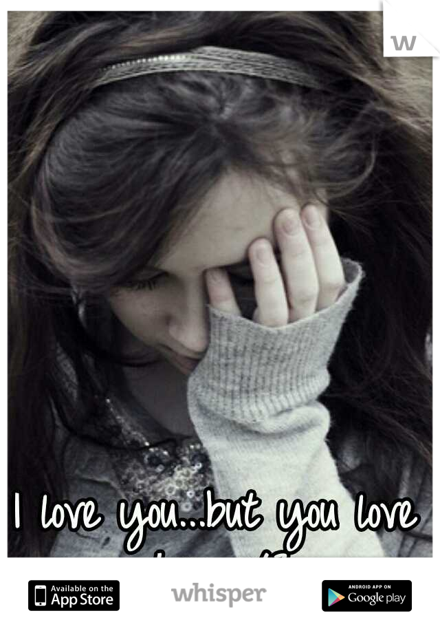 I love you...but you love her </3