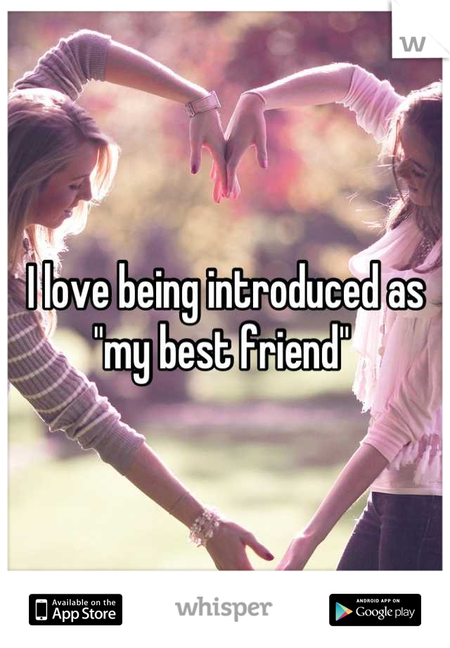"I love being introduced as ""my best friend"""