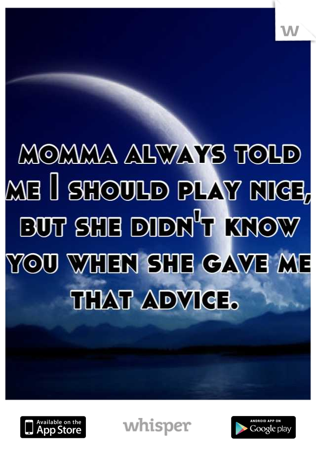 momma always told me I should play nice, but she didn't know you when she gave me that advice.