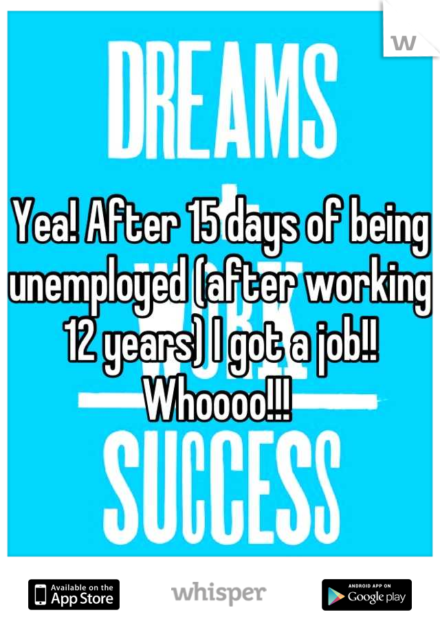 Yea! After 15 days of being unemployed (after working 12 years) I got a job!! Whoooo!!!