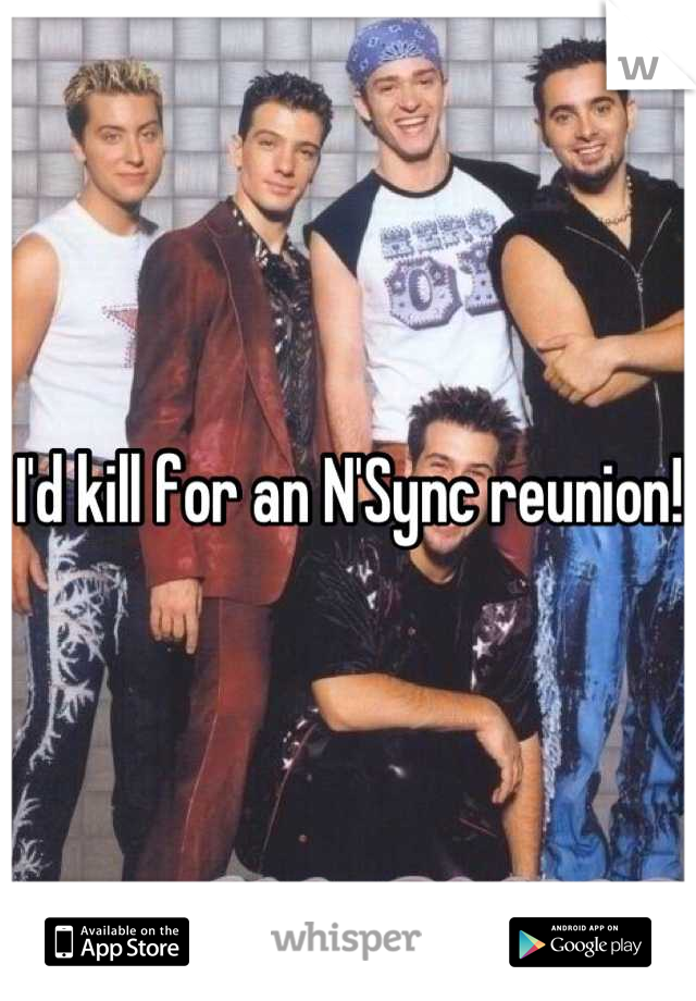 I'd kill for an N'Sync reunion!