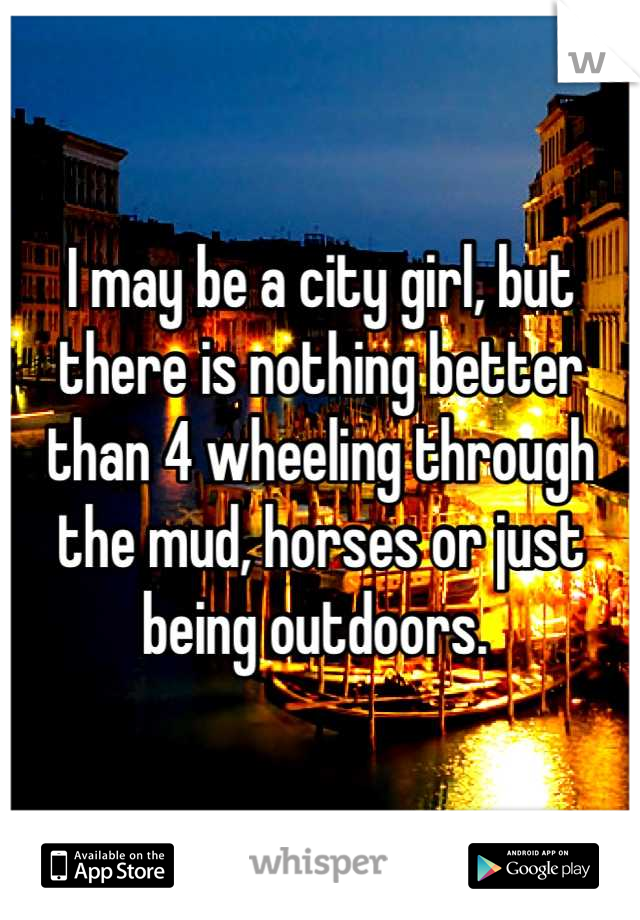 I may be a city girl, but there is nothing better than 4 wheeling through the mud, horses or just being outdoors.