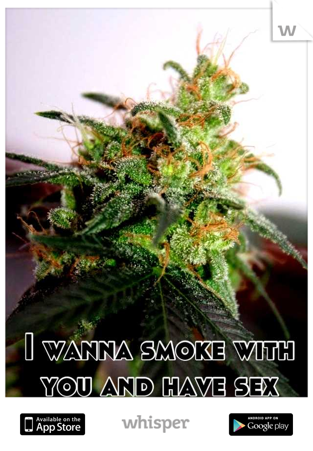 I wanna smoke with you and have sex high