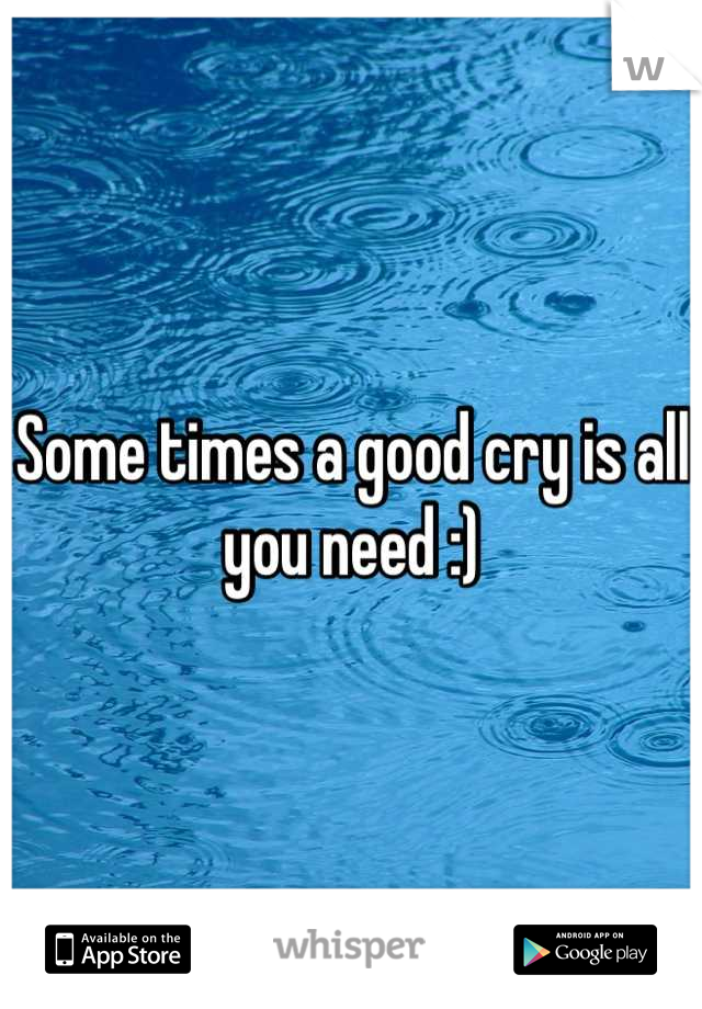 Some times a good cry is all you need :)