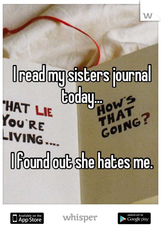 I read my sisters journal today...   I found out she hates me.
