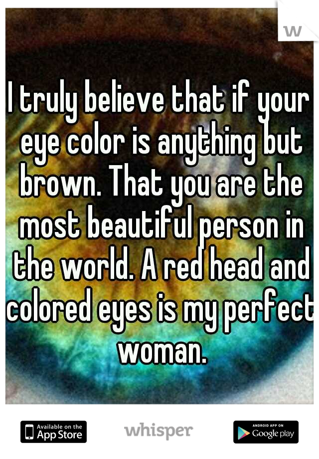 I truly believe that if your eye color is anything but brown. That you are the most beautiful person in the world. A red head and colored eyes is my perfect woman.
