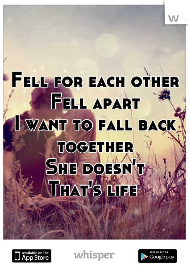 Fell for each other Fell apart I want to fall back together  She doesn't That's life