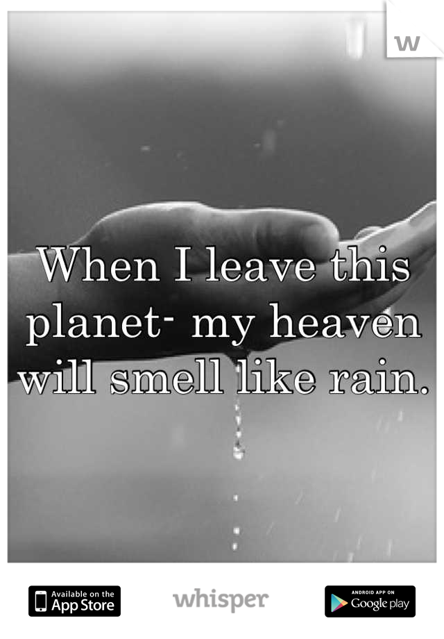 When I leave this planet- my heaven will smell like rain.