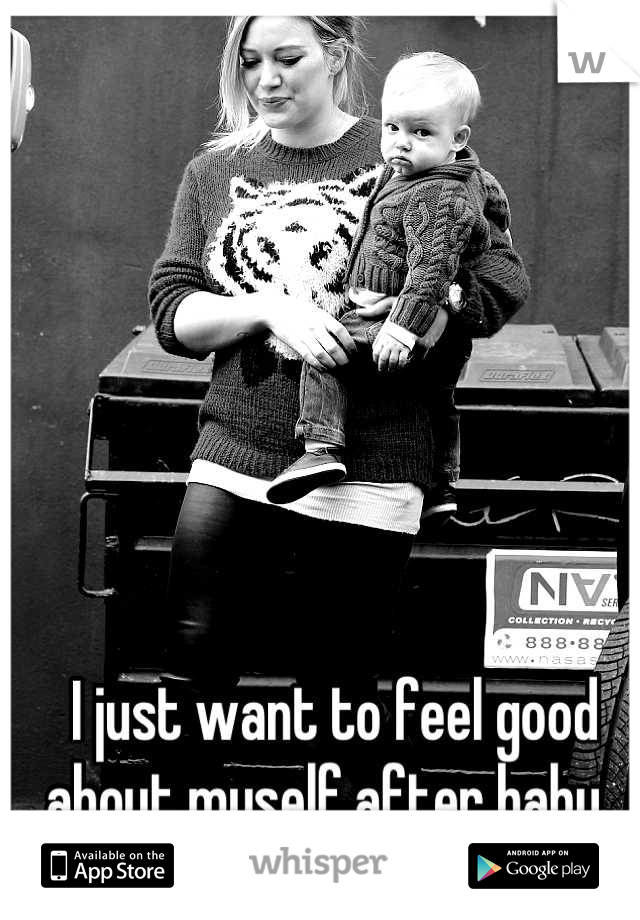 I just want to feel good about myself after baby.