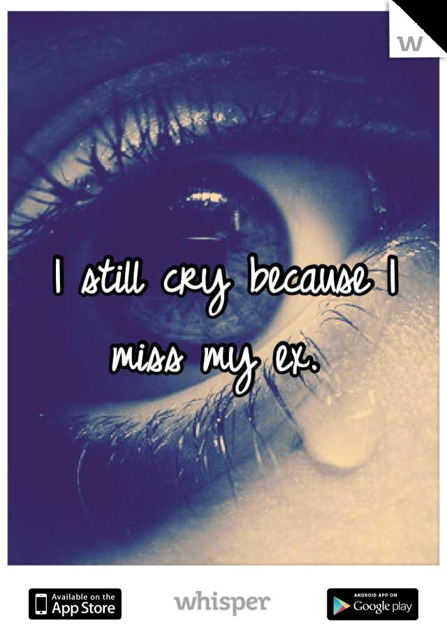 I still cry because I miss my ex.
