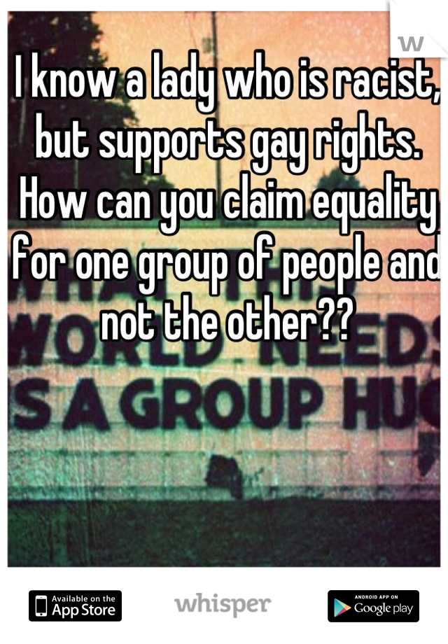 I know a lady who is racist, but supports gay rights. How can you claim equality for one group of people and not the other??
