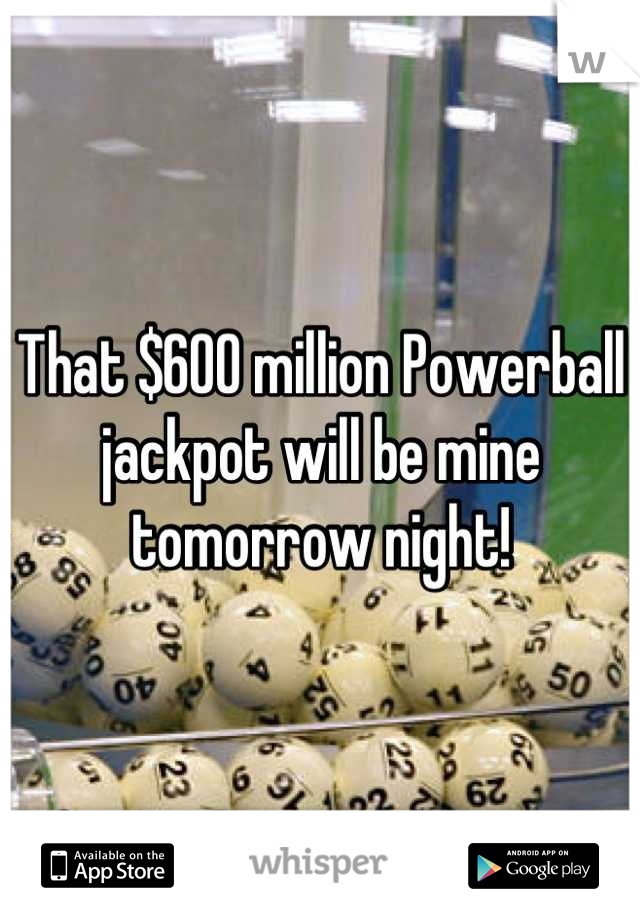 That $600 million Powerball jackpot will be mine tomorrow night!