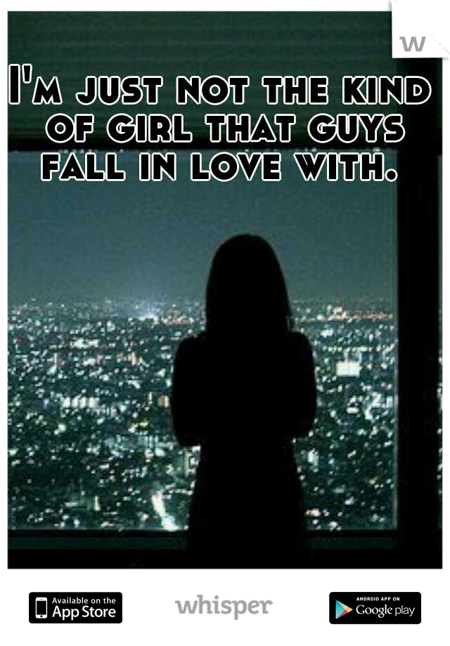 I'm just not the kind of girl that guys fall in love with.
