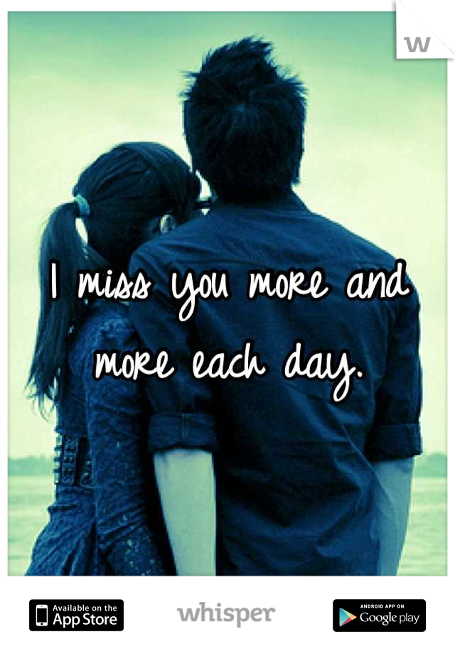 I miss you more and more each day.