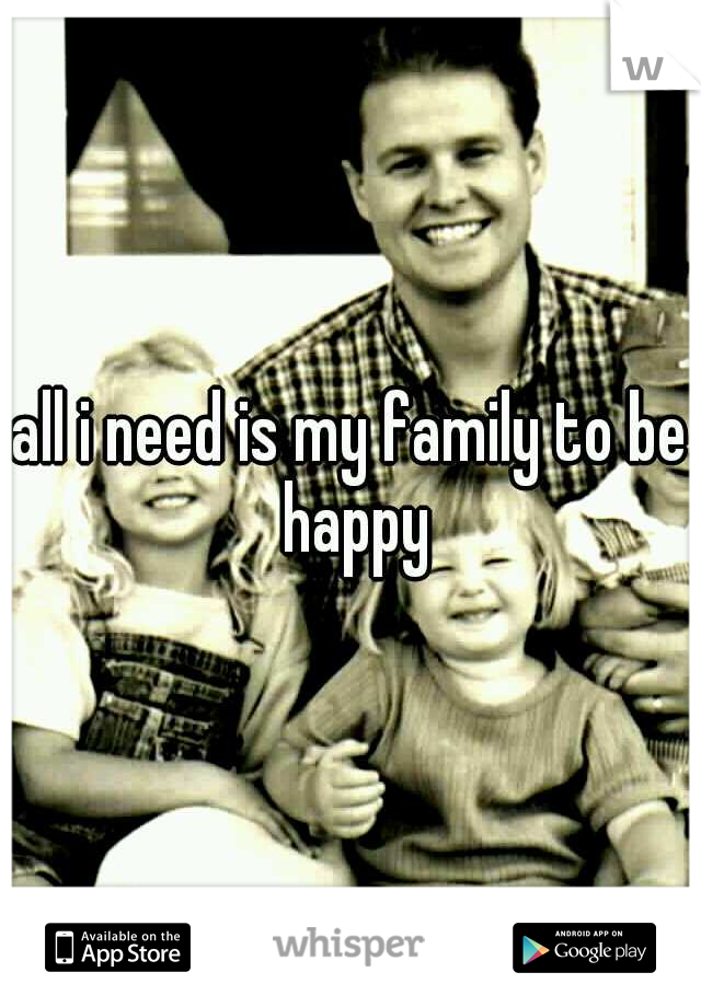 all i need is my family to be happy