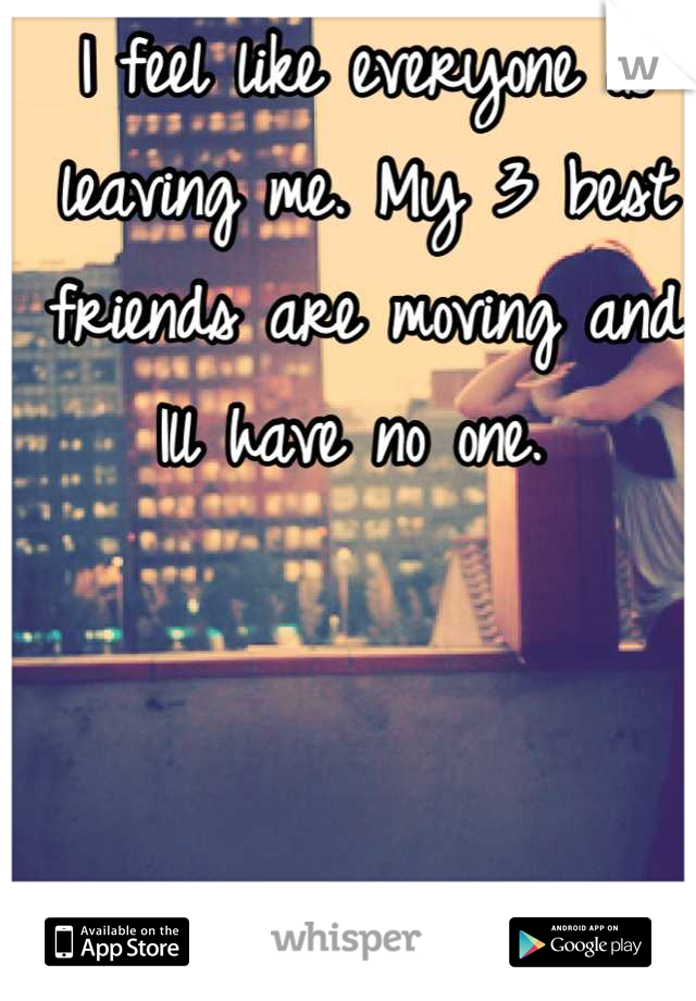 I feel like everyone is leaving me. My 3 best friends are moving and Ill have no one.