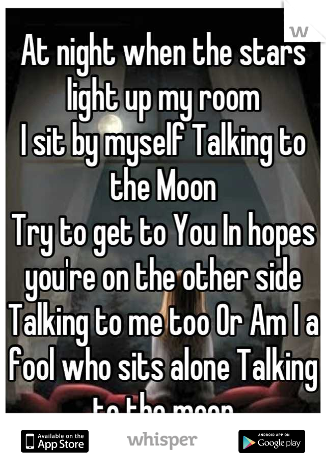 At night when the stars light up my room I sit by myself Talking to the Moon Try to get to You In hopes you're on the other side Talking to me too Or Am I a fool who sits alone Talking to the moon