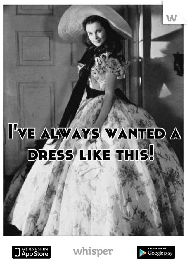 I've always wanted a dress like this!