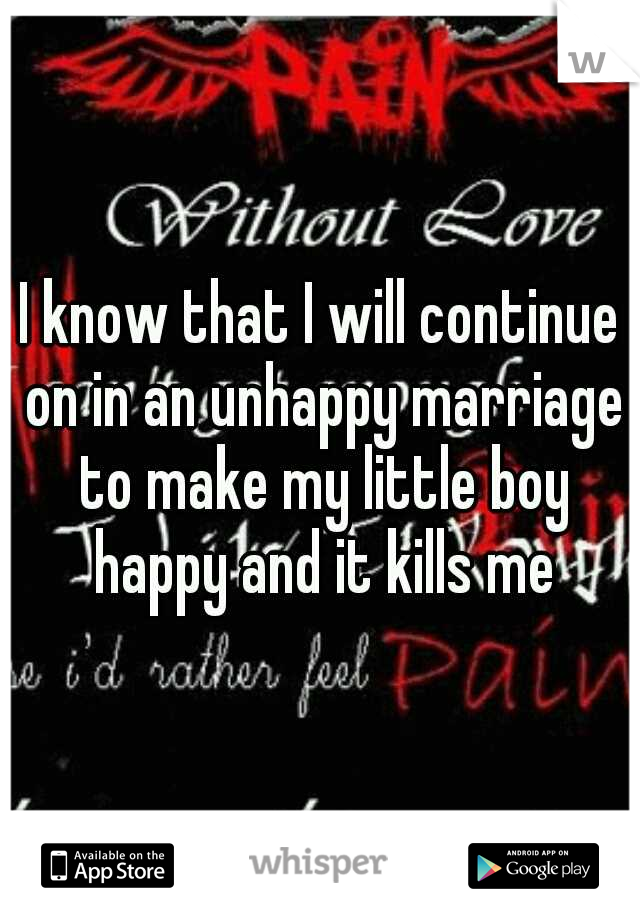 I know that I will continue on in an unhappy marriage to make my little boy happy and it kills me