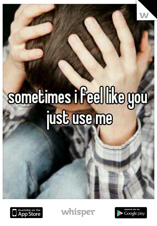 sometimes i feel like you just use me