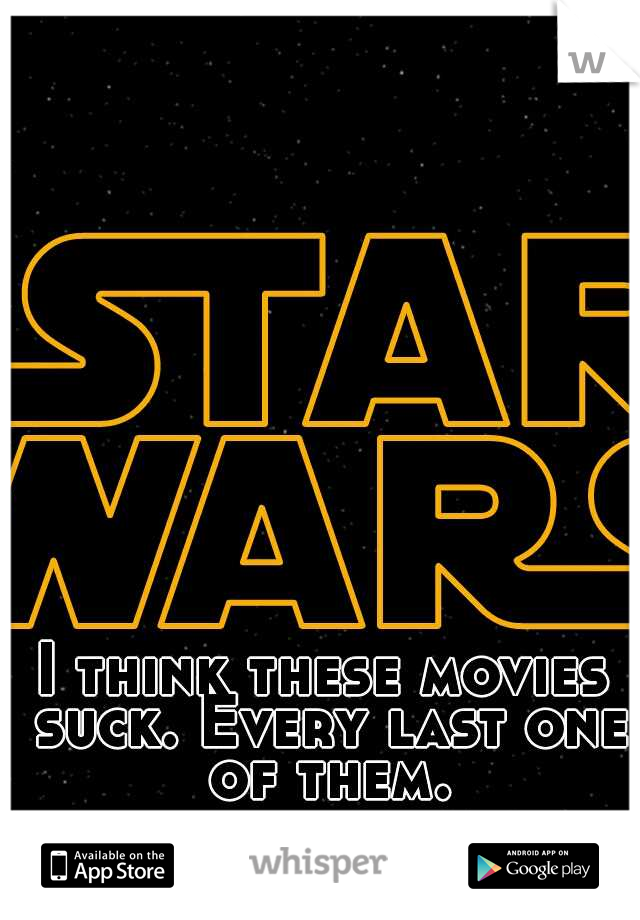 I think these movies suck. Every last one of them.