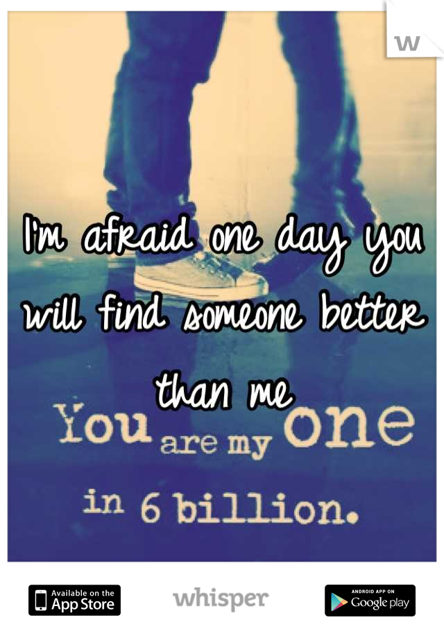 I'm afraid one day you will find someone better than me