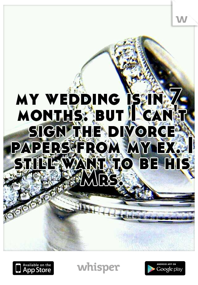 my wedding is in 7 months. but I can't sign the divorce papers from my ex. I still want to be his Mrs.