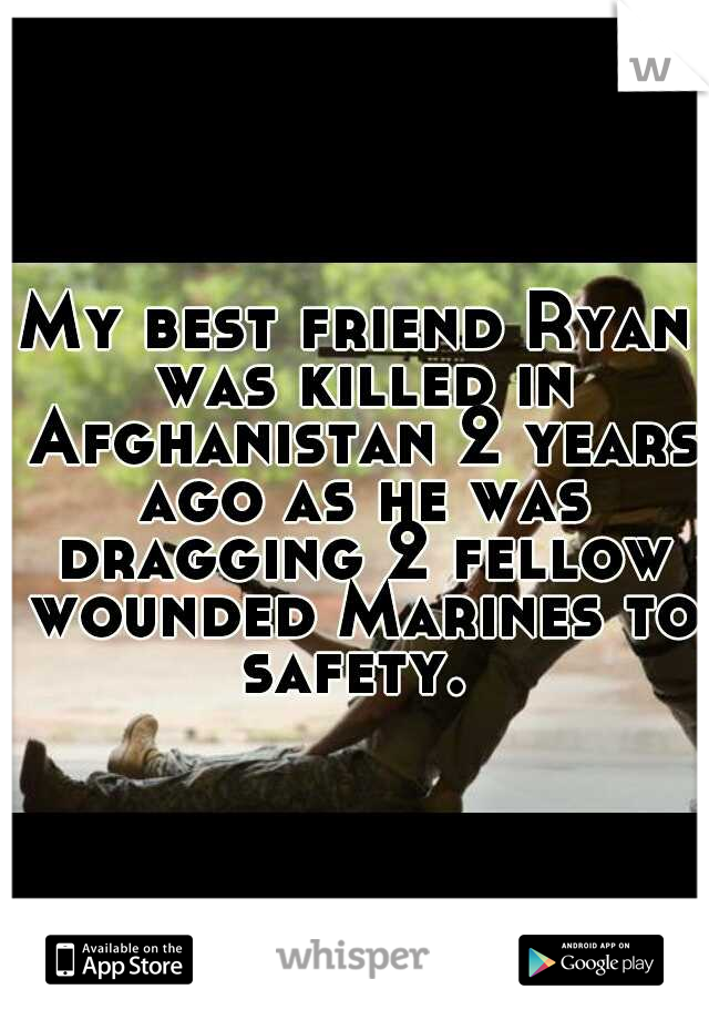 My best friend Ryan was killed in Afghanistan 2 years ago as he was dragging 2 fellow wounded Marines to safety.