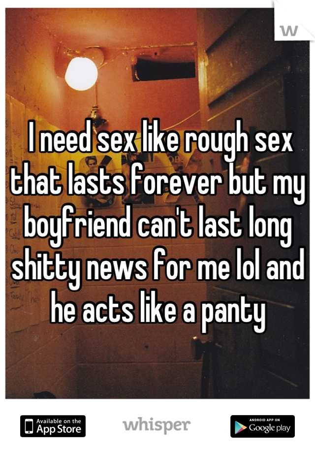 I need sex like rough sex that lasts forever but my boyfriend can't last long shitty news for me lol and he acts like a panty