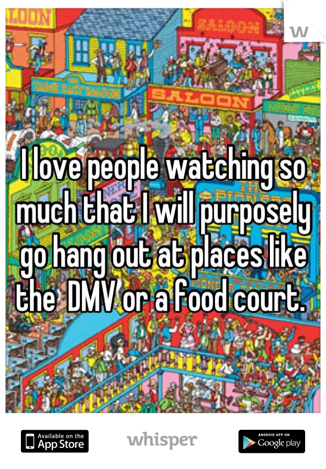 I love people watching so much that I will purposely go hang out at places like the  DMV or a food court.