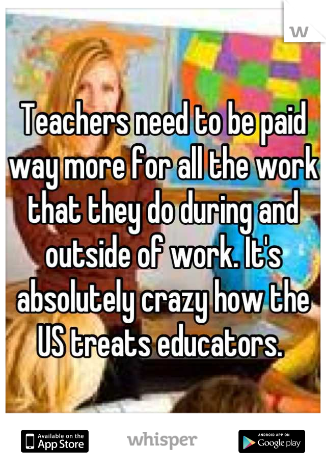 Teachers need to be paid way more for all the work that they do during and outside of work. It's absolutely crazy how the US treats educators.
