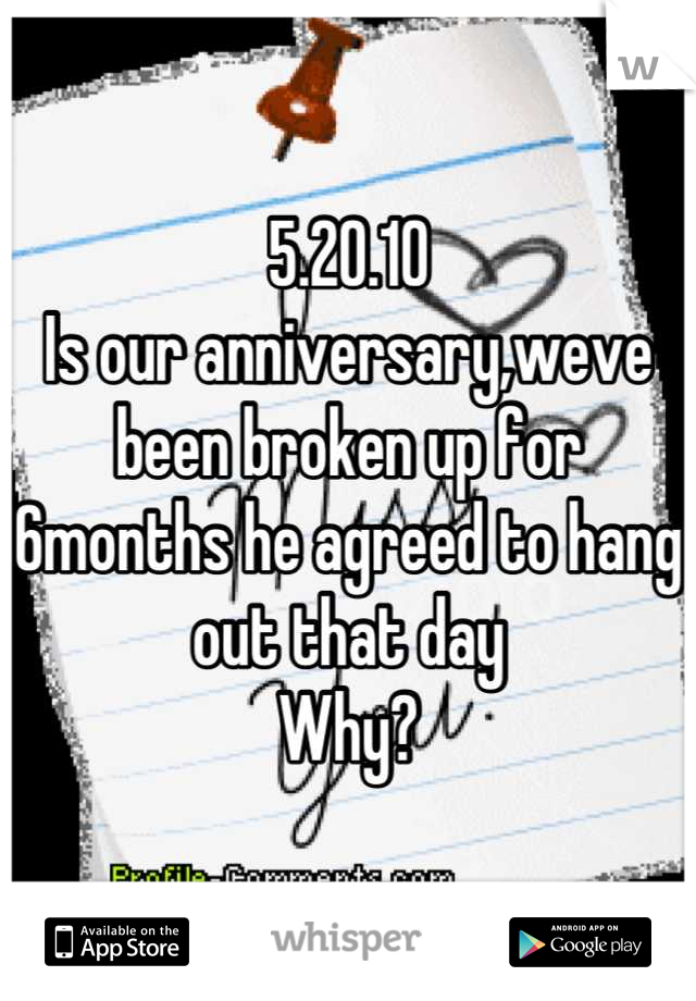 5.20.10 Is our anniversary,weve been broken up for 6months he agreed to hang out that day Why?