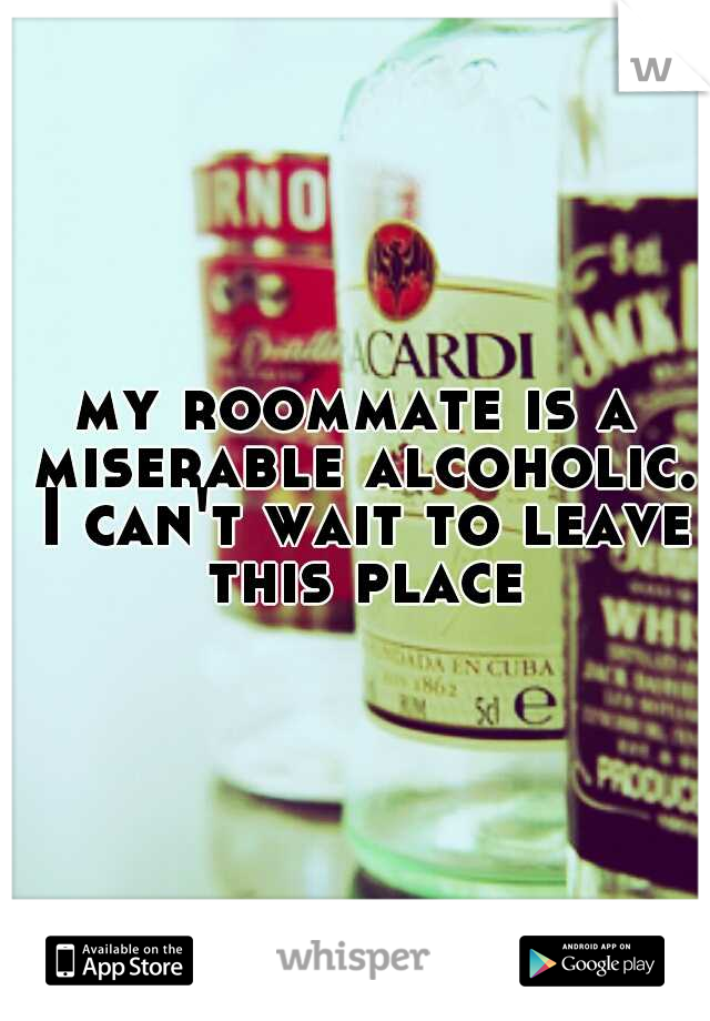 my roommate is a miserable alcoholic. I can't wait to leave this place