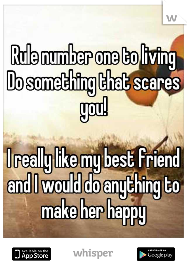 Rule number one to living  Do something that scares you!   I really like my best friend and I would do anything to make her happy