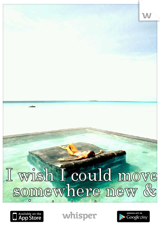 I wish I could move somewhere new & just start over.