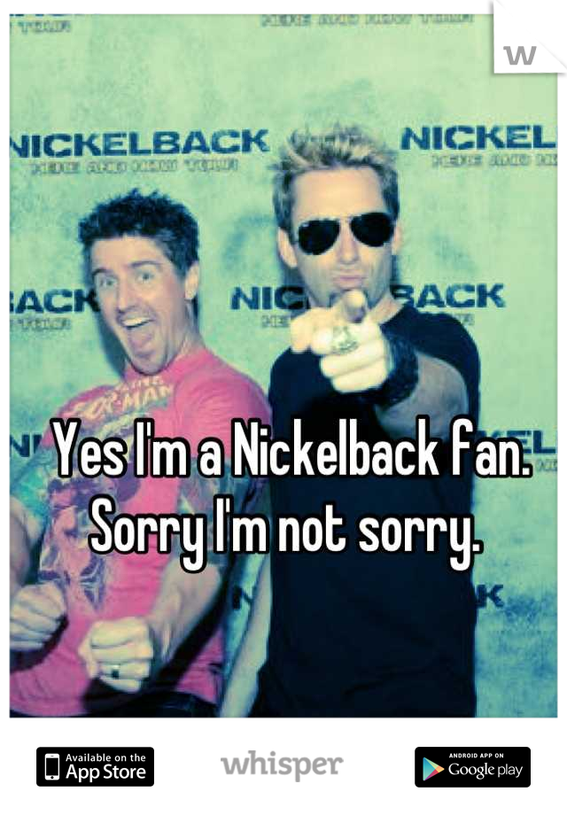 Yes I'm a Nickelback fan. Sorry I'm not sorry.