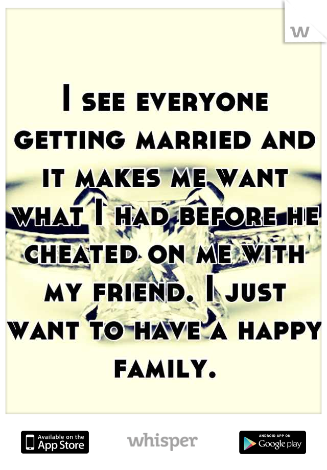 I see everyone getting married and it makes me want what I had before he cheated on me with my friend. I just want to have a happy family.