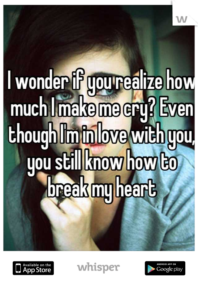 I wonder if you realize how much I make me cry? Even though I'm in love with you, you still know how to break my heart