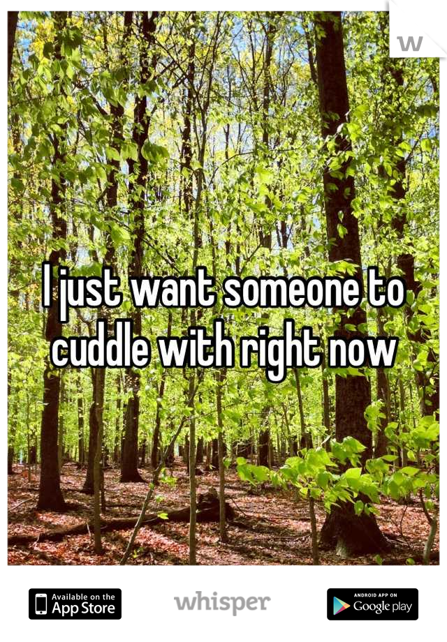 I just want someone to cuddle with right now