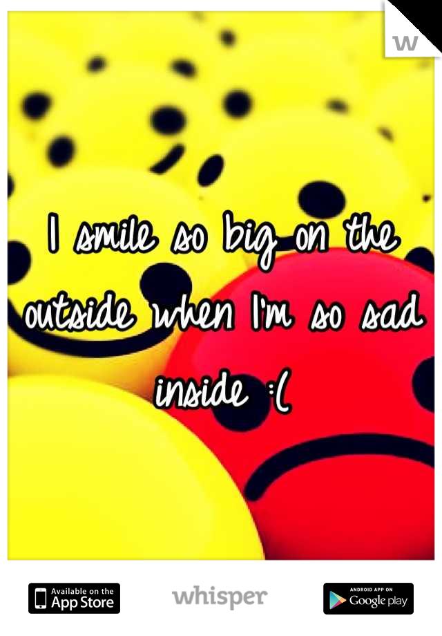 I smile so big on the outside when I'm so sad inside :(