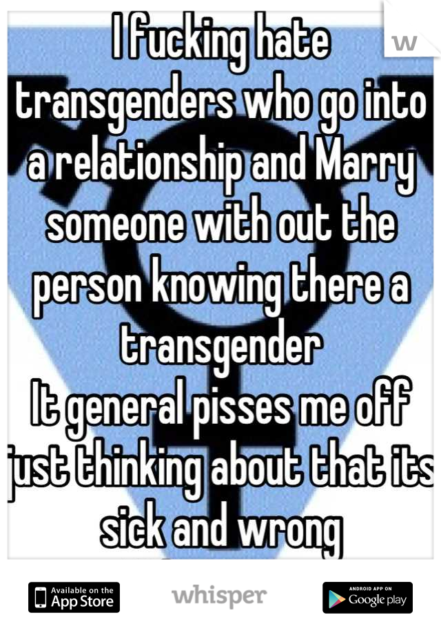 I fucking hate transgenders who go into a relationship and Marry someone with out the person knowing there a transgender  It general pisses me off just thinking about that its sick and wrong Who agrees