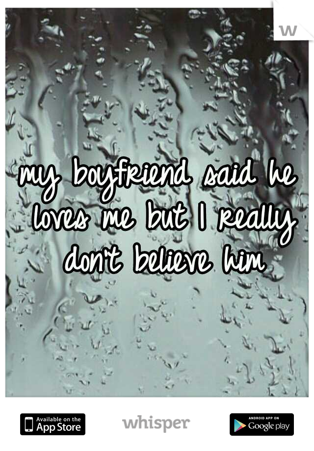 my boyfriend said he loves me but I really don't believe him