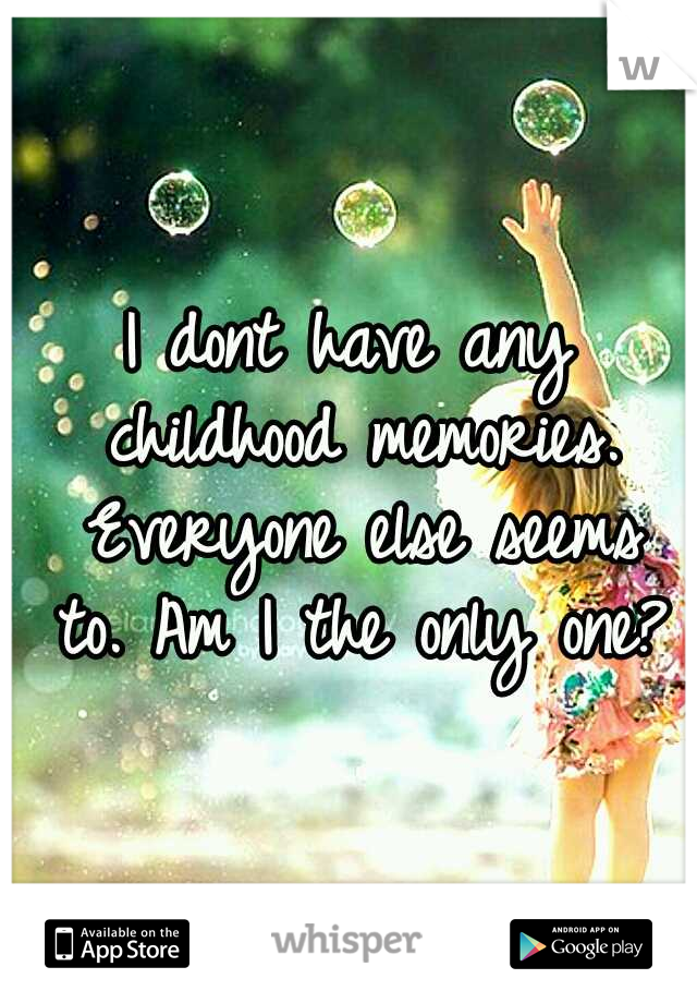 I dont have any childhood memories. Everyone else seems to. Am I the only one?