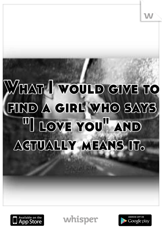 """What I would give to find a girl who says """"I love you"""" and actually means it."""
