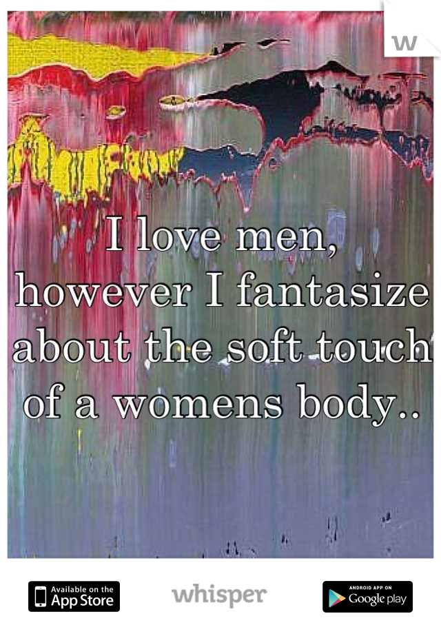 I love men,  however I fantasize about the soft touch of a womens body..