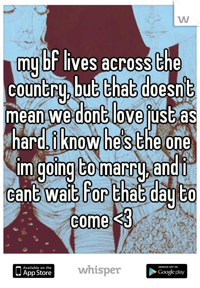 my bf lives across the country, but that doesn't mean we dont love just as hard. i know he's the one im going to marry, and i cant wait for that day to come <3