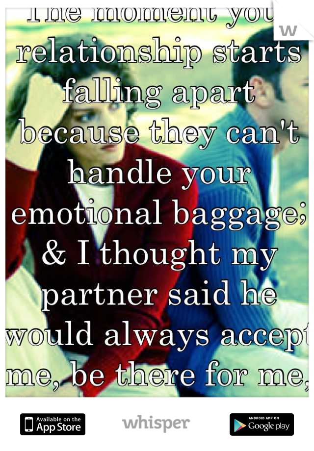 The moment your relationship starts falling apart because they can't handle your emotional baggage; & I thought my partner said he would always accept me, be there for me, and love me </3