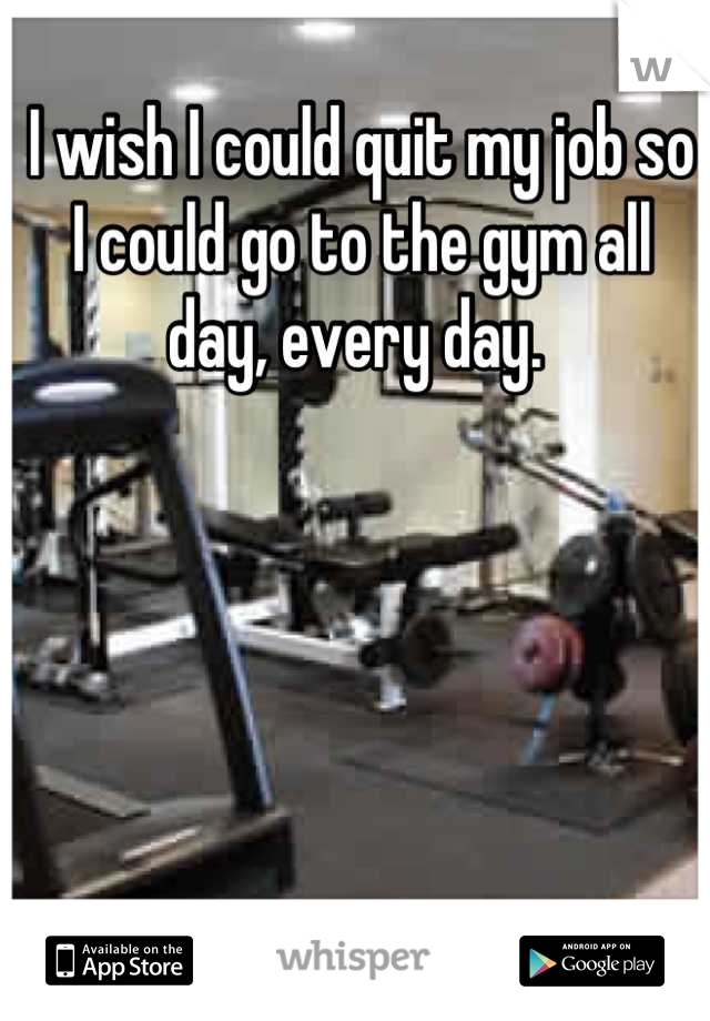 I wish I could quit my job so I could go to the gym all day, every day.